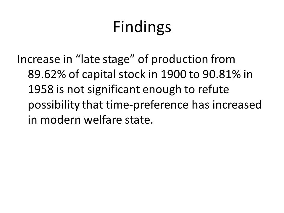 Findings Increase in late stage of production from 89.62% of capital stock in 1900 to 90.81% in 1958 is not significant enough to refute possibility that time-preference has increased in modern welfare state.