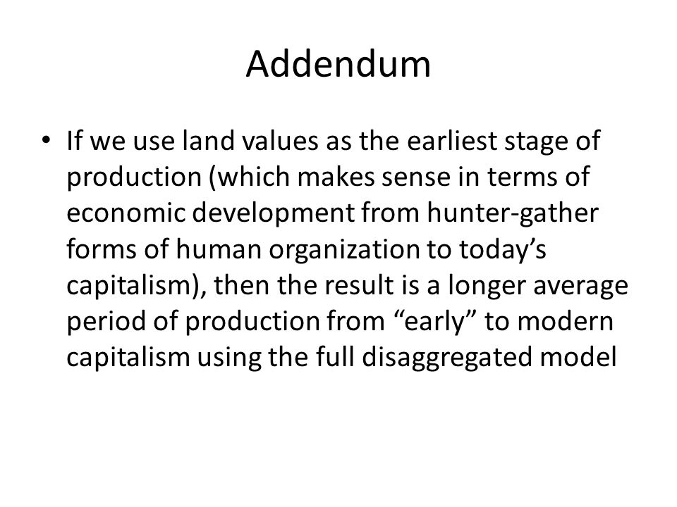 Addendum If we use land values as the earliest stage of production (which makes sense in terms of economic development from hunter-gather forms of human organization to today's capitalism), then the result is a longer average period of production from early to modern capitalism using the full disaggregated model