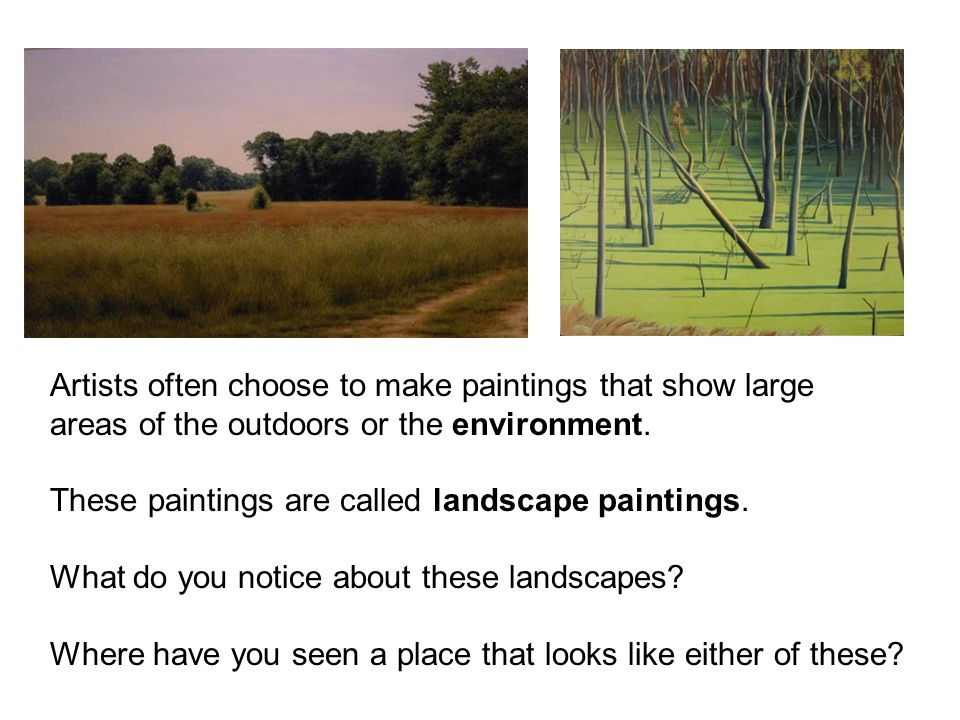 Artists often choose to make paintings that show large areas of the outdoors or the environment. These paintings are called landscape paintings. What