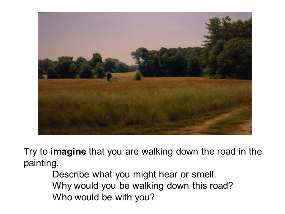 Try to imagine that you are walking down the road in the painting. Describe what you might hear or smell. Why would you be walking down this road? Who