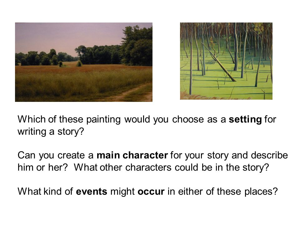 Which of these painting would you choose as a setting for writing a story? Can you create a main character for your story and describe him or her? Wha