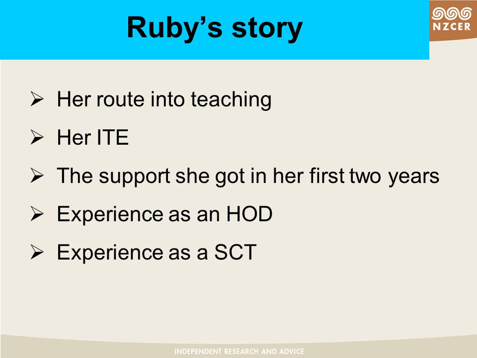 Ruby's story  Her route into teaching  Her ITE  The support she got in her first two years  Experience as an HOD  Experience as a SCT
