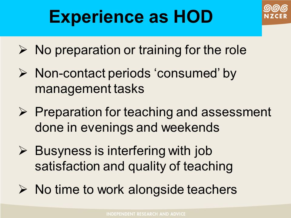 Experience as HOD  No preparation or training for the role  Non-contact periods 'consumed' by management tasks  Preparation for teaching and assessment done in evenings and weekends  Busyness is interfering with job satisfaction and quality of teaching  No time to work alongside teachers