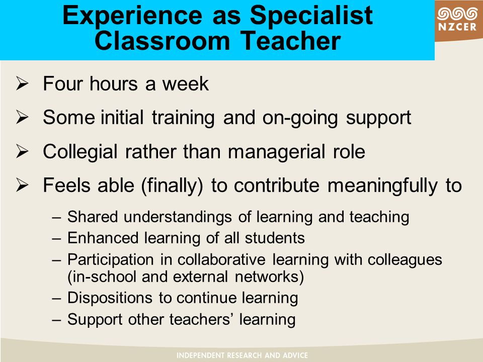 Experience as Specialist Classroom Teacher  Four hours a week  Some initial training and on-going support  Collegial rather than managerial role  Feels able (finally) to contribute meaningfully to –Shared understandings of learning and teaching –Enhanced learning of all students –Participation in collaborative learning with colleagues (in-school and external networks) –Dispositions to continue learning –Support other teachers' learning