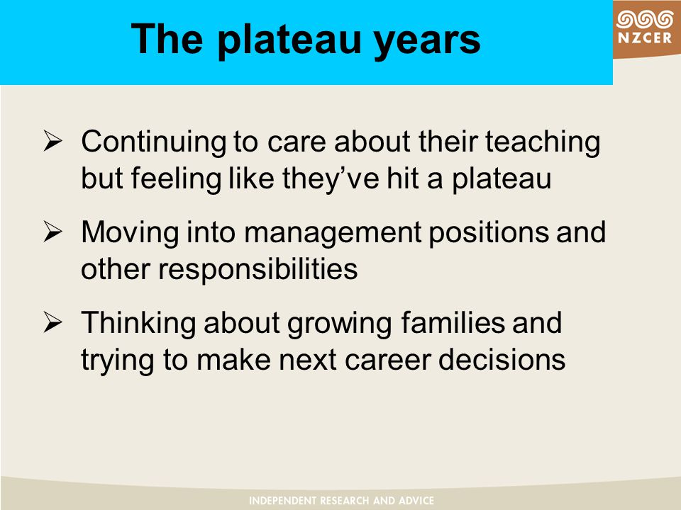 The plateau years  Continuing to care about their teaching but feeling like they've hit a plateau  Moving into management positions and other responsibilities  Thinking about growing families and trying to make next career decisions