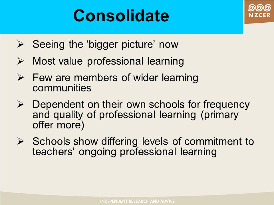 Consolidate and extend  Structured opportunities to learn from own practice absent in some workplaces  Continuing participation in collaborative partnerships fostered by school-wide PD contracts