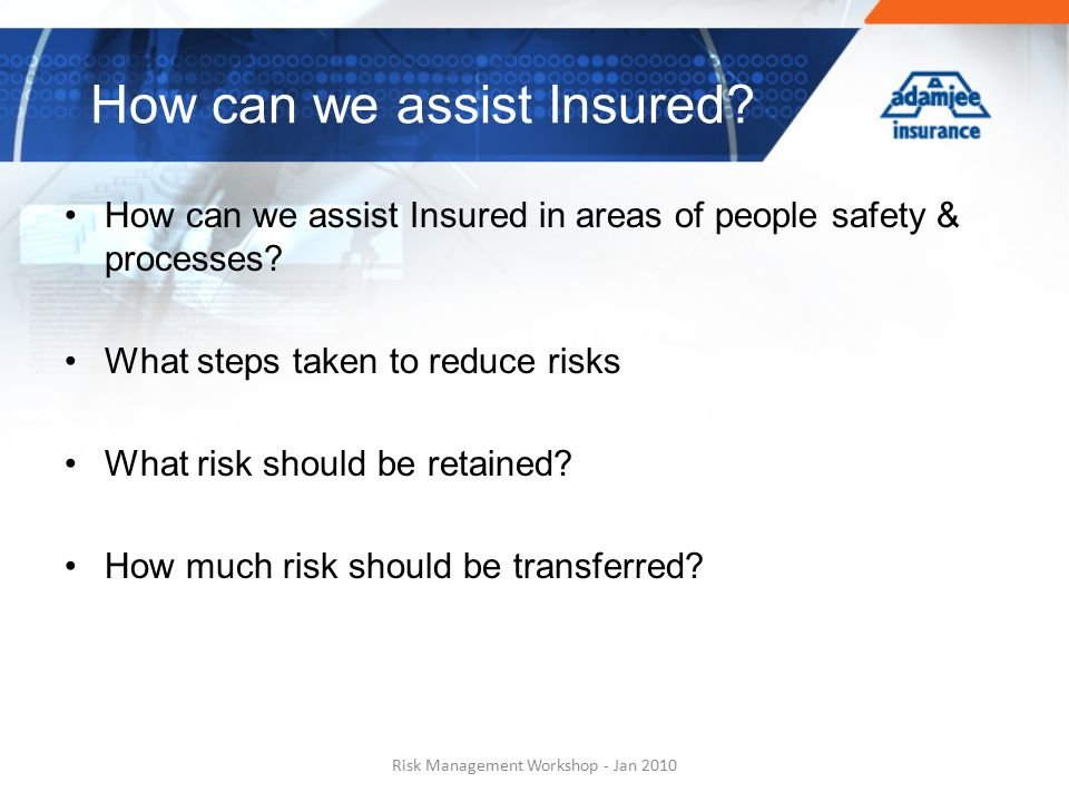 How can we assist Insured in areas of people safety & processes? What steps taken to reduce risks What risk should be retained? How much risk should b