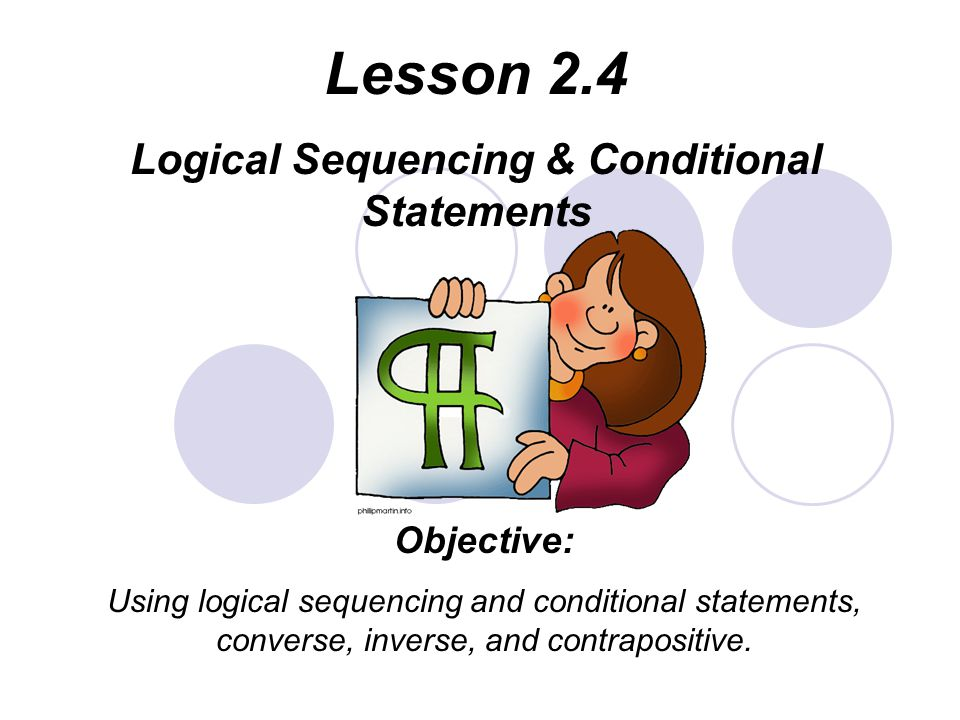 Lesson 2.4 Logical Sequencing & Conditional Statements Objective: Using logical sequencing and conditional statements, converse, inverse, and contrapositive.