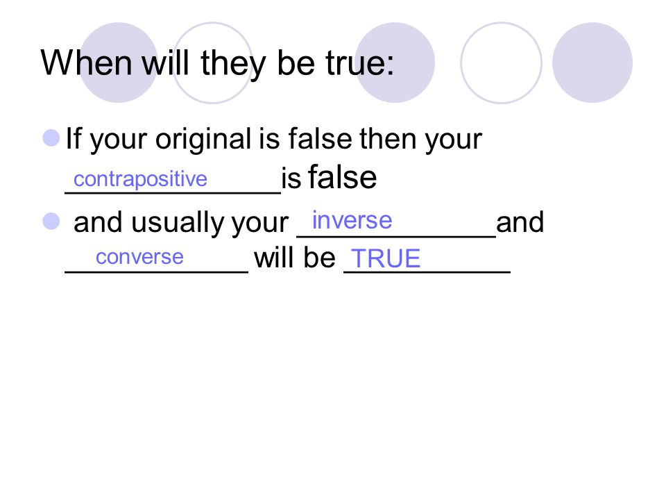 When will they be true: If your original is false then your _____________is false and usually your ____________and ___________ will be __________ contrapositive TRUE inverse converse