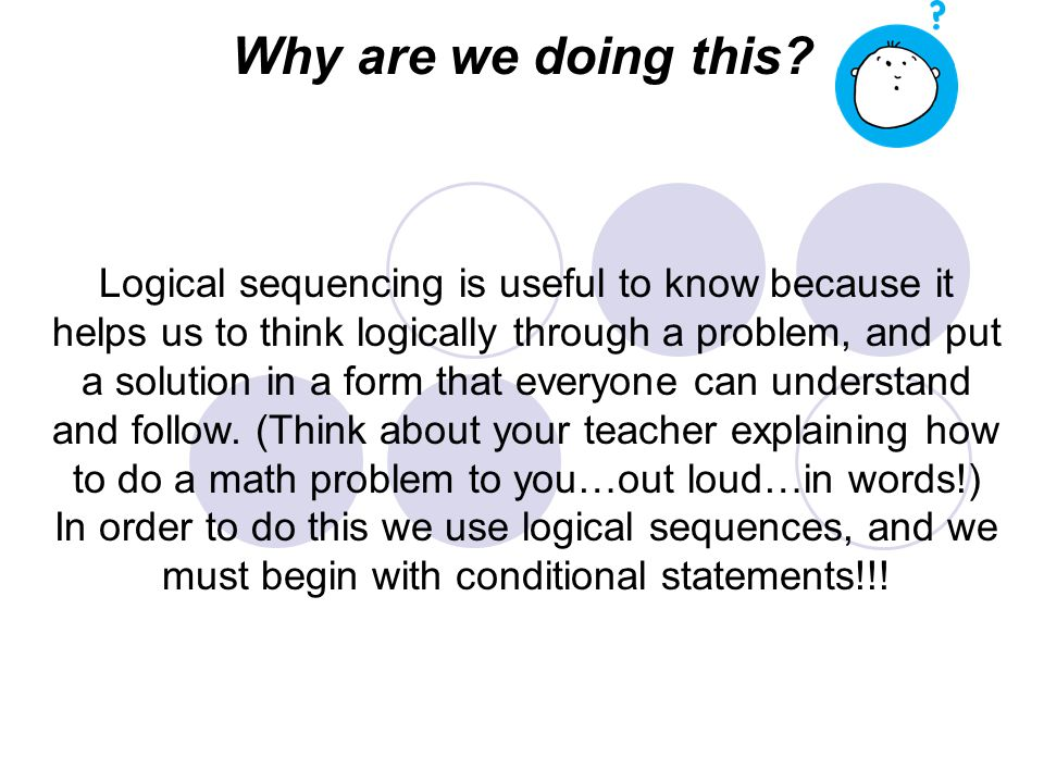 Logical sequencing is useful to know because it helps us to think logically through a problem, and put a solution in a form that everyone can understand and follow.