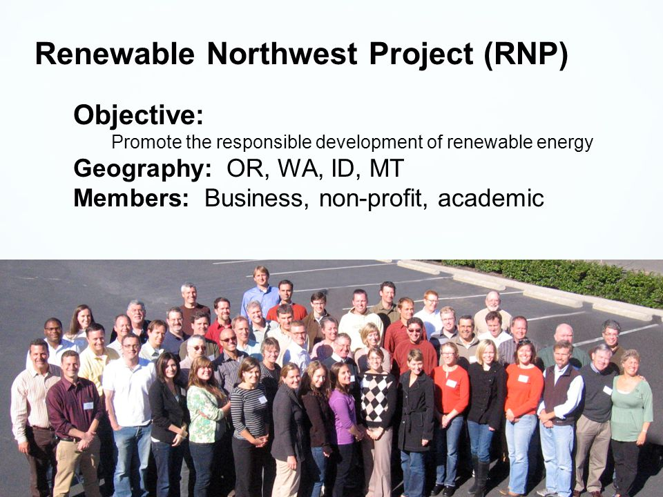 Renewable Northwest Project (RNP) Objective: Promote the responsible development of renewable energy Geography: OR, WA, ID, MT Members: Business, non-profit, academic