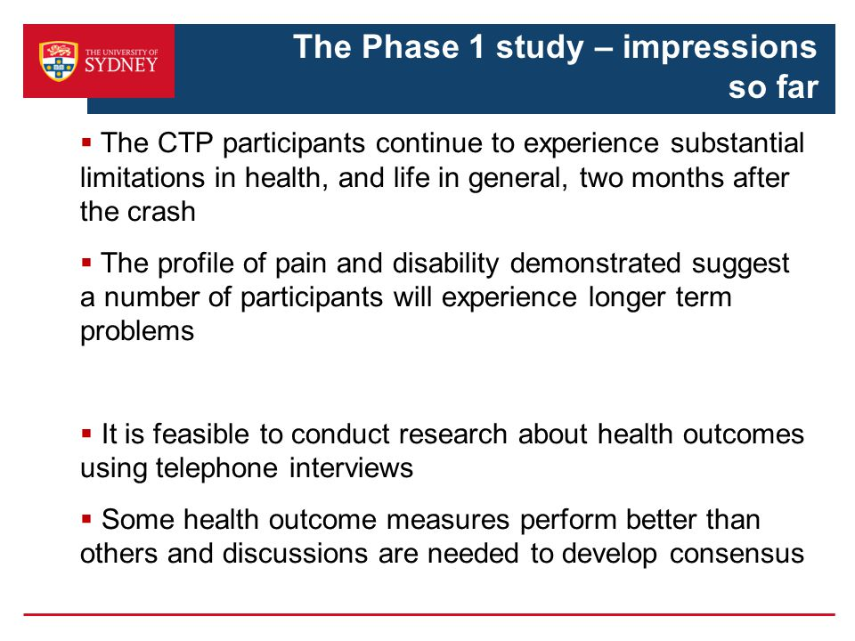  The CTP participants continue to experience substantial limitations in health, and life in general, two months after the crash  The profile of pain and disability demonstrated suggest a number of participants will experience longer term problems  It is feasible to conduct research about health outcomes using telephone interviews  Some health outcome measures perform better than others and discussions are needed to develop consensus The Phase 1 study – impressions so far