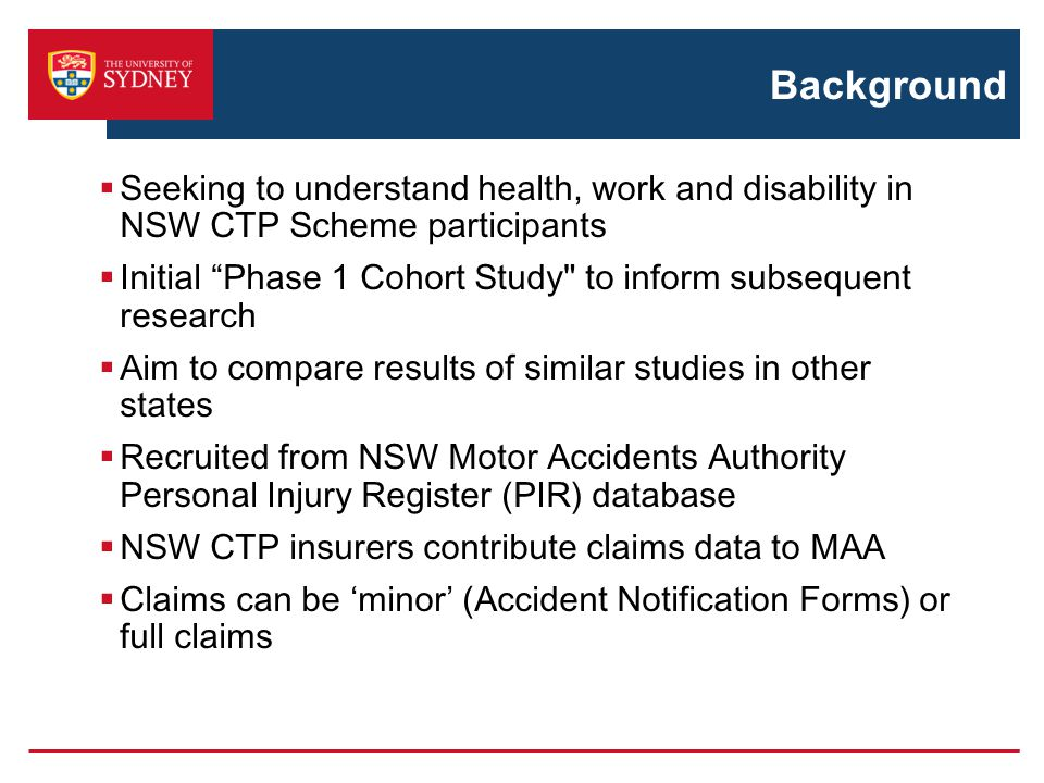 Background  Seeking to understand health, work and disability in NSW CTP Scheme participants  Initial Phase 1 Cohort Study to inform subsequent research  Aim to compare results of similar studies in other states  Recruited from NSW Motor Accidents Authority Personal Injury Register (PIR) database  NSW CTP insurers contribute claims data to MAA  Claims can be 'minor' (Accident Notification Forms) or full claims