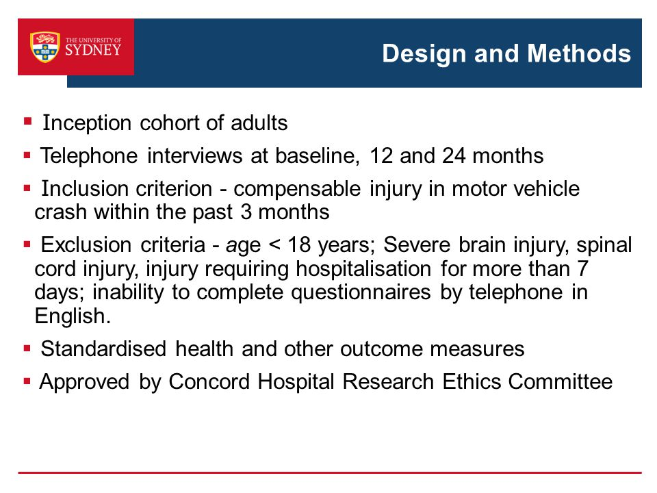 Design and Methods  I nception cohort of adults  Telephone interviews at baseline, 12 and 24 months  I nclusion criterion - compensable injury in motor vehicle crash within the past 3 months  Exclusion criteria - age < 18 years; Severe brain injury, spinal cord injury, injury requiring hospitalisation for more than 7 days; inability to complete questionnaires by telephone in English.