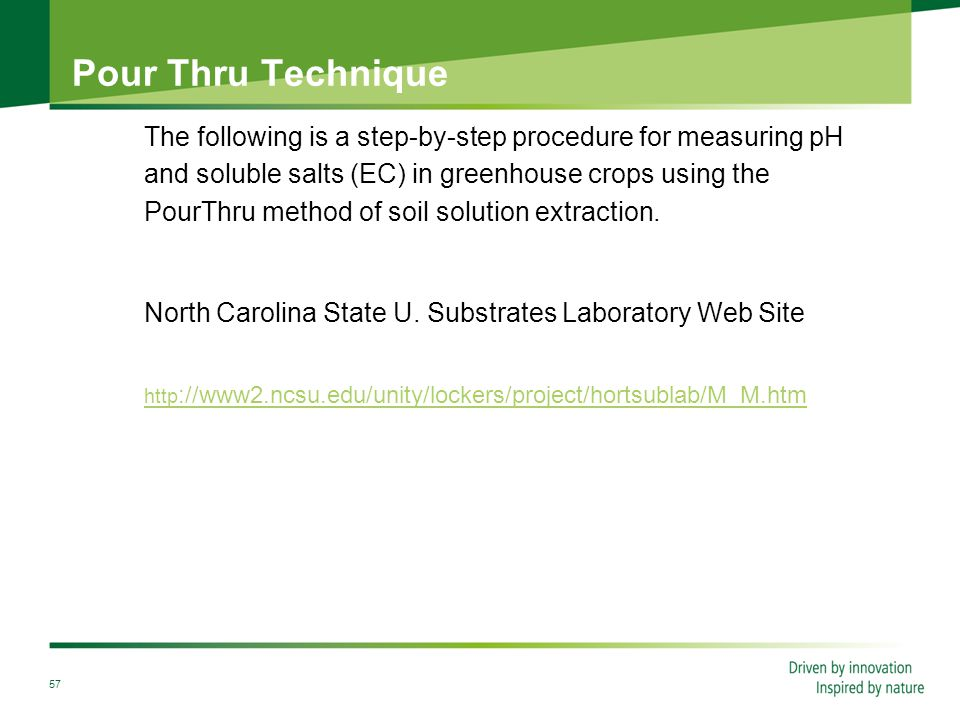 57 Pour Thru Technique The following is a step-by-step procedure for measuring pH and soluble salts (EC) in greenhouse crops using the PourThru method of soil solution extraction.