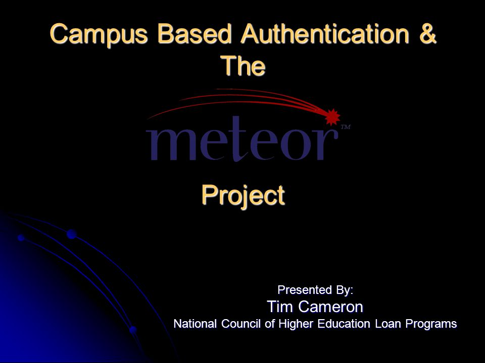 Campus Based Authentication & The Project Presented By: Tim Cameron National Council of Higher Education Loan Programs