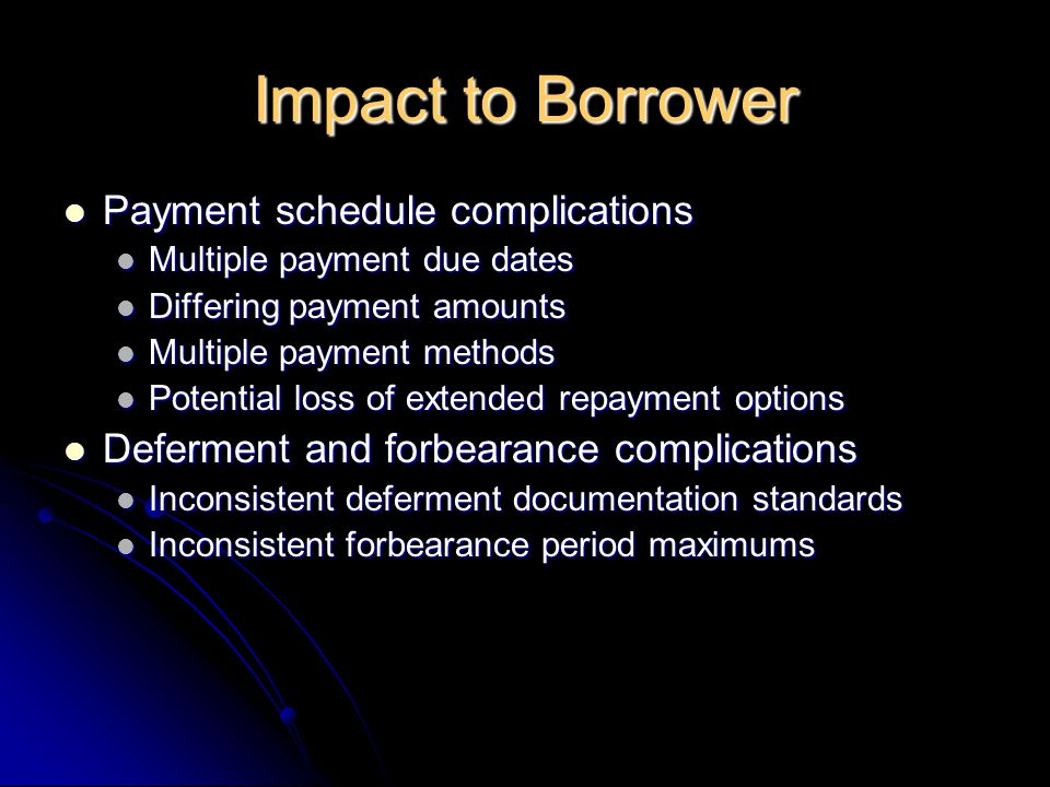 Impact to Borrower Payment schedule complications Payment schedule complications Multiple payment due dates Multiple payment due dates Differing payment amounts Differing payment amounts Multiple payment methods Multiple payment methods Potential loss of extended repayment options Potential loss of extended repayment options Deferment and forbearance complications Deferment and forbearance complications Inconsistent deferment documentation standards Inconsistent deferment documentation standards Inconsistent forbearance period maximums Inconsistent forbearance period maximums