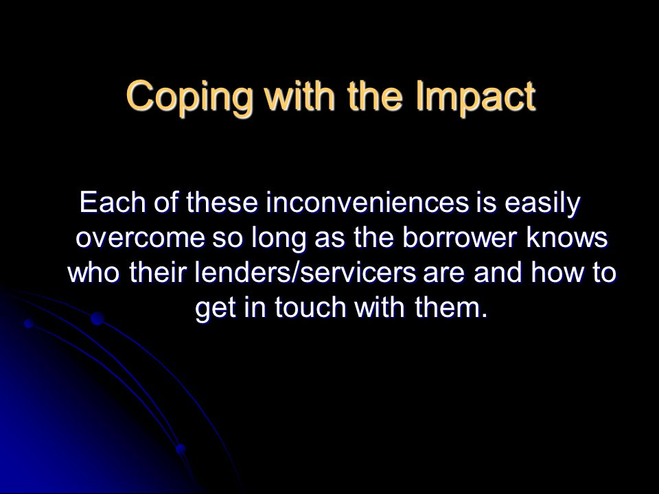 Coping with the Impact Each of these inconveniences is easily overcome so long as the borrower knows who their lenders/servicers are and how to get in