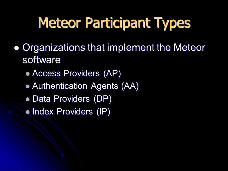 Meteor Participant Types Organizations that implement the Meteor software Organizations that implement the Meteor software Access Providers (AP) Acces