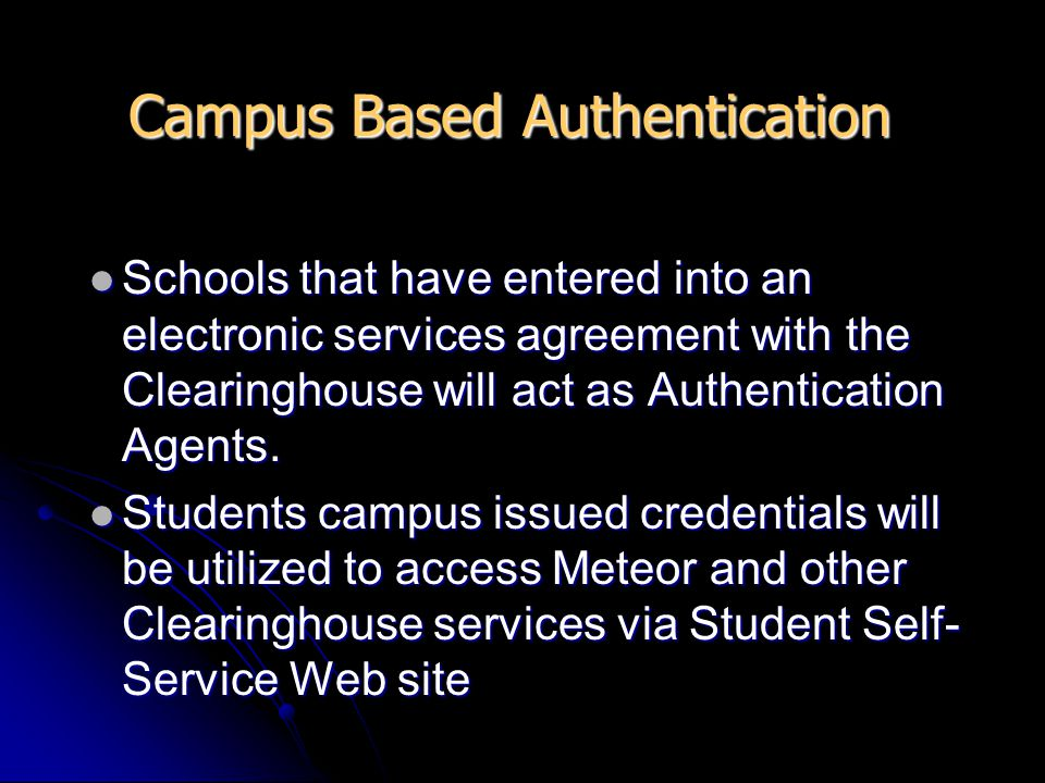 Campus Based Authentication Schools that have entered into an electronic services agreement with the Clearinghouse will act as Authentication Agents.