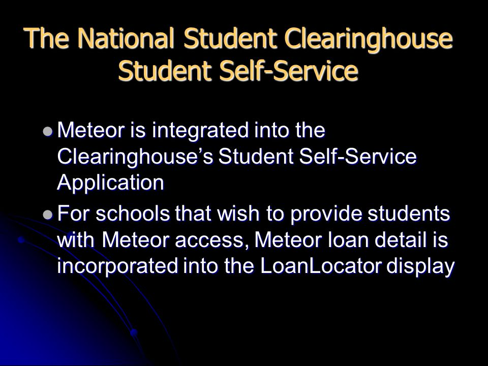 The National Student Clearinghouse Student Self-Service Meteor is integrated into the Clearinghouse's Student Self-Service Application Meteor is integrated into the Clearinghouse's Student Self-Service Application For schools that wish to provide students with Meteor access, Meteor loan detail is incorporated into the LoanLocator display For schools that wish to provide students with Meteor access, Meteor loan detail is incorporated into the LoanLocator display