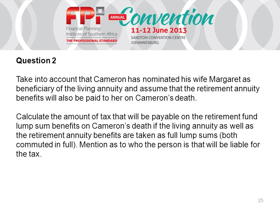 25 Question 2 Take into account that Cameron has nominated his wife Margaret as beneficiary of the living annuity and assume that the retirement annuity benefits will also be paid to her on Cameron's death.