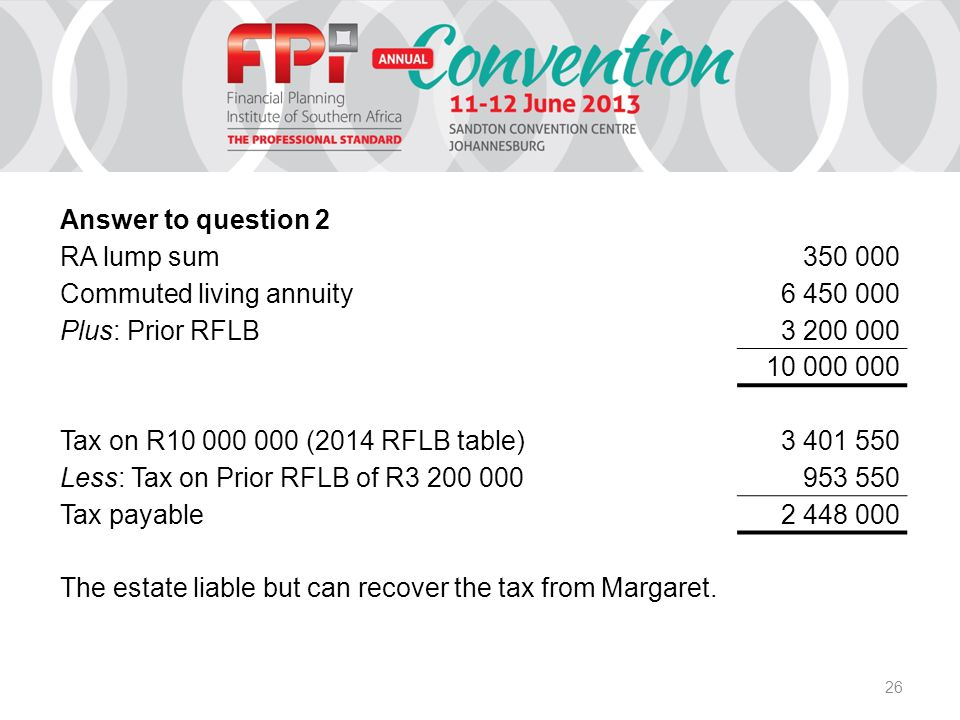 26 Answer to question 2 RA lump sum 350 000 Commuted living annuity 6 450 000 Plus: Prior RFLB 3 200 000 10 000 000 Tax on R10 000 000 (2014 RFLB table) 3 401 550 Less: Tax on Prior RFLB of R3 200 000 953 550 Tax payable 2 448 000 The estate liable but can recover the tax from Margaret.