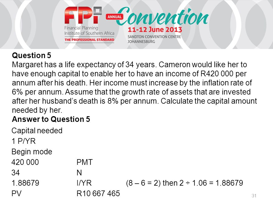 31 Capital needed 1 P/YR Begin mode 420 000PMT 34N 1.88679I/YR(8 – 6 = 2) then 2 ÷ 1.06 = 1.88679 PVR10 667 465 Question 5 Margaret has a life expectancy of 34 years.