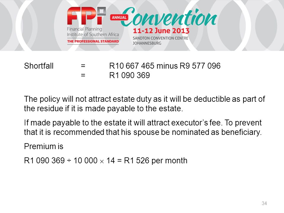 34 Shortfall=R10 667 465 minus R9 577 096 =R1 090 369 The policy will not attract estate duty as it will be deductible as part of the residue if it is made payable to the estate.