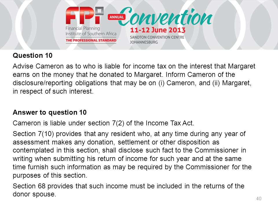 40 Question 10 Advise Cameron as to who is liable for income tax on the interest that Margaret earns on the money that he donated to Margaret. Inform