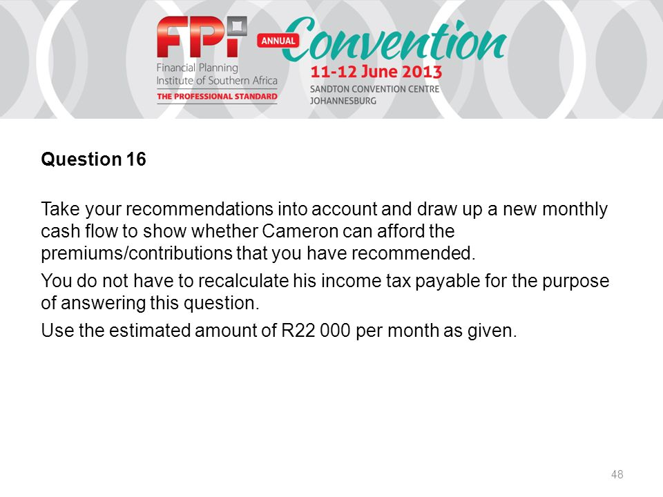 48 Question 16 Take your recommendations into account and draw up a new monthly cash flow to show whether Cameron can afford the premiums/contributions that you have recommended.