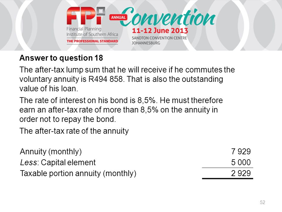 52 Annuity (monthly)7 929 Less: Capital element5 000 Taxable portion annuity (monthly)2 929 Answer to question 18 The after-tax lump sum that he will receive if he commutes the voluntary annuity is R494 858.