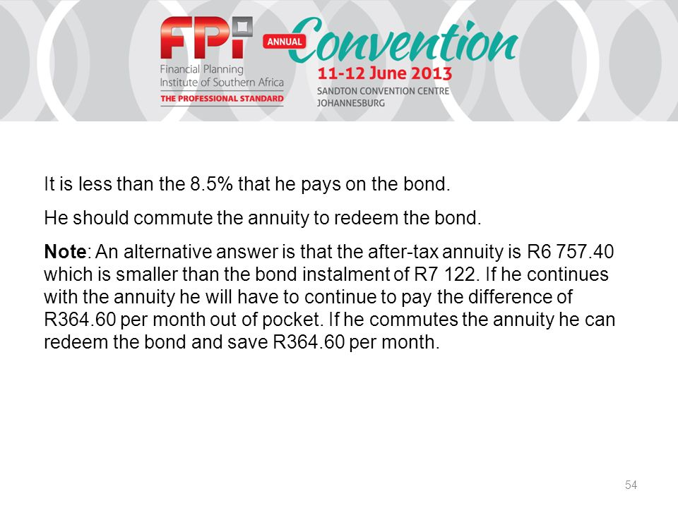 54 It is less than the 8.5% that he pays on the bond. He should commute the annuity to redeem the bond. Note: An alternative answer is that the after-