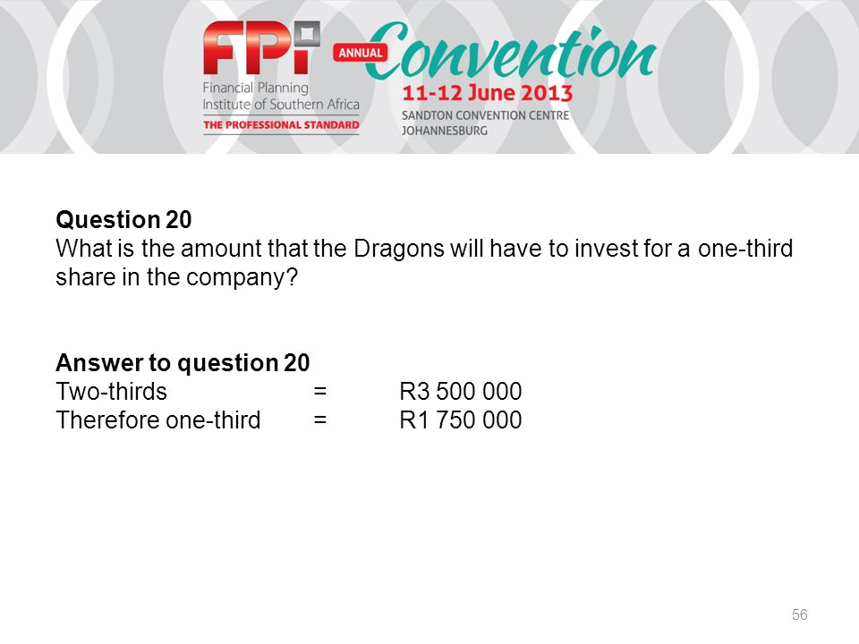 56 Question 20 What is the amount that the Dragons will have to invest for a one-third share in the company? Answer to question 20 Two-thirds=R3 500 0
