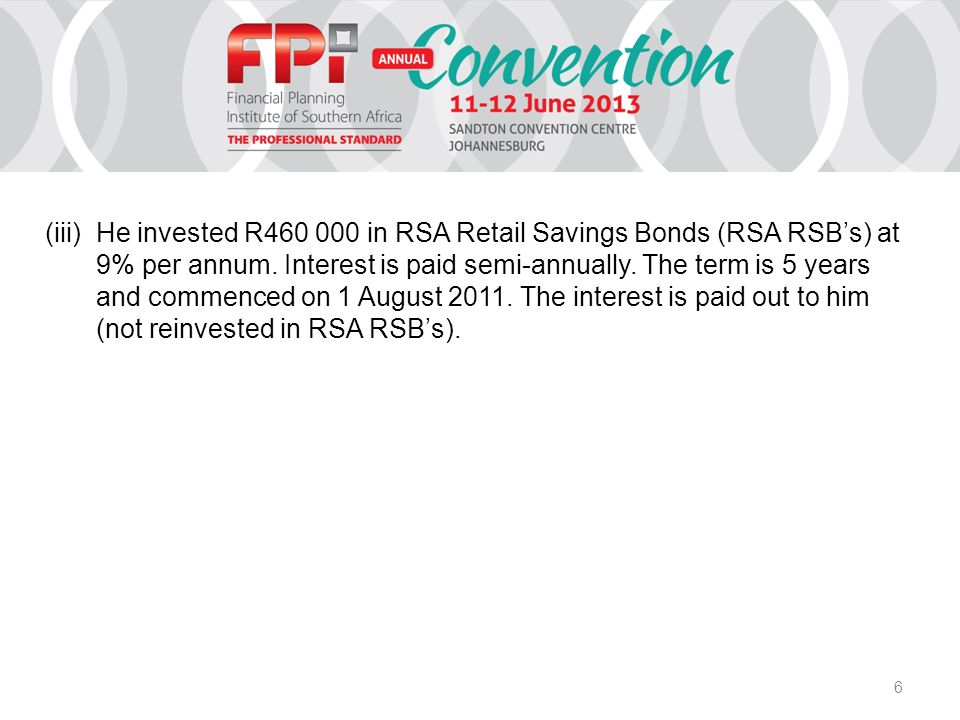 6 (iii)He invested R460 000 in RSA Retail Savings Bonds (RSA RSB's) at 9% per annum. Interest is paid semi-annually. The term is 5 years and commenced