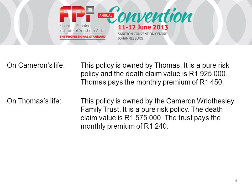 9 On Cameron's life:This policy is owned by Thomas. It is a pure risk policy and the death claim value is R1 925 000. Thomas pays the monthly premium