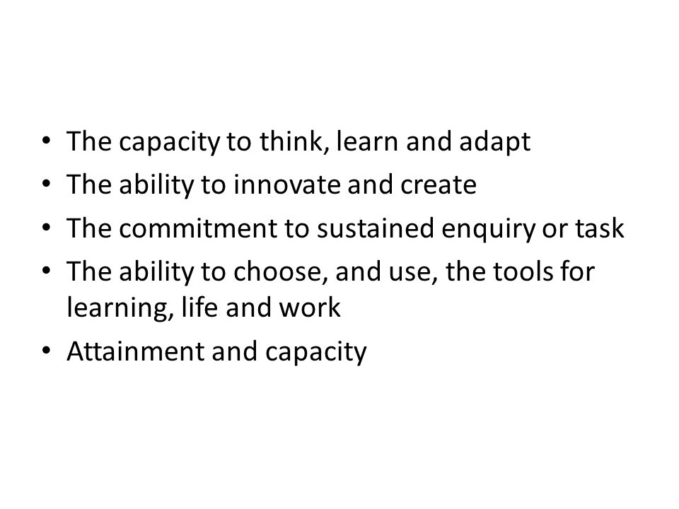 The capacity to think, learn and adapt The ability to innovate and create The commitment to sustained enquiry or task The ability to choose, and use, the tools for learning, life and work Attainment and capacity