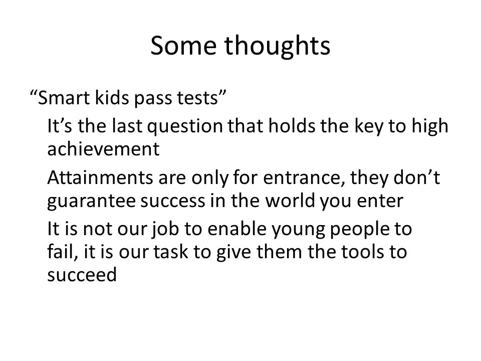 Some thoughts Smart kids pass tests It's the last question that holds the key to high achievement Attainments are only for entrance, they don't guarantee success in the world you enter It is not our job to enable young people to fail, it is our task to give them the tools to succeed