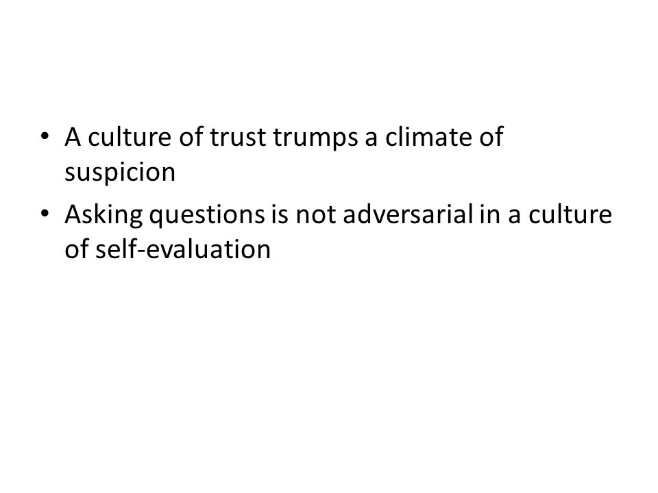 A culture of trust trumps a climate of suspicion Asking questions is not adversarial in a culture of self-evaluation