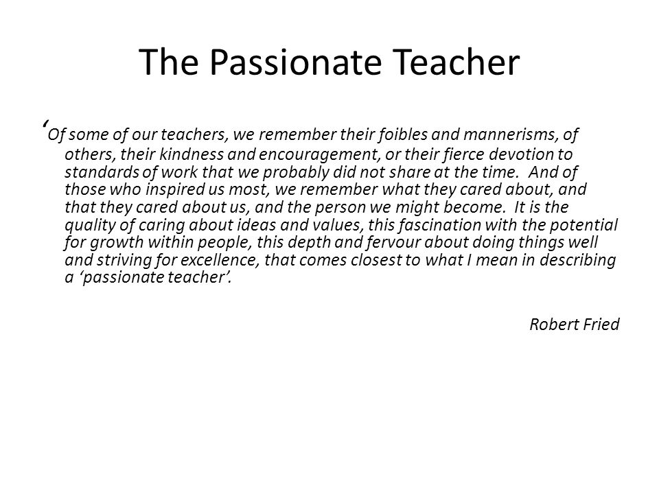 The Passionate Teacher ' Of some of our teachers, we remember their foibles and mannerisms, of others, their kindness and encouragement, or their fierce devotion to standards of work that we probably did not share at the time.