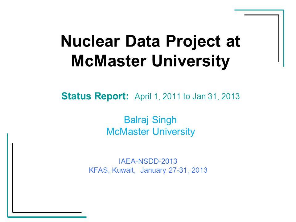 Nuclear Data Project at McMaster University Status Report: April 1, 2011 to Jan 31, 2013 Balraj Singh McMaster University IAEA-NSDD-2013 KFAS, Kuwait,