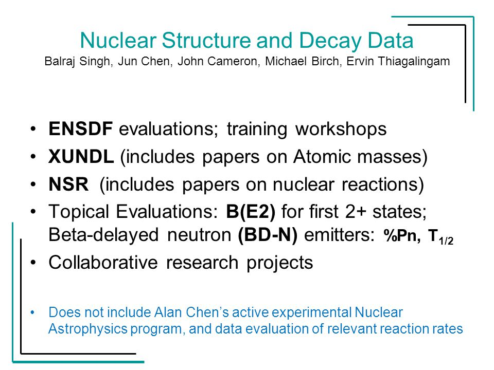 Nuclear Structure and Decay Data Balraj Singh, Jun Chen, John Cameron, Michael Birch, Ervin Thiagalingam ENSDF evaluations; training workshops XUNDL (includes papers on Atomic masses) NSR (includes papers on nuclear reactions) Topical Evaluations: B(E2) for first 2+ states; Beta-delayed neutron (BD-N) emitters: %Pn, T 1/2 Collaborative research projects Does not include Alan Chen's active experimental Nuclear Astrophysics program, and data evaluation of relevant reaction rates