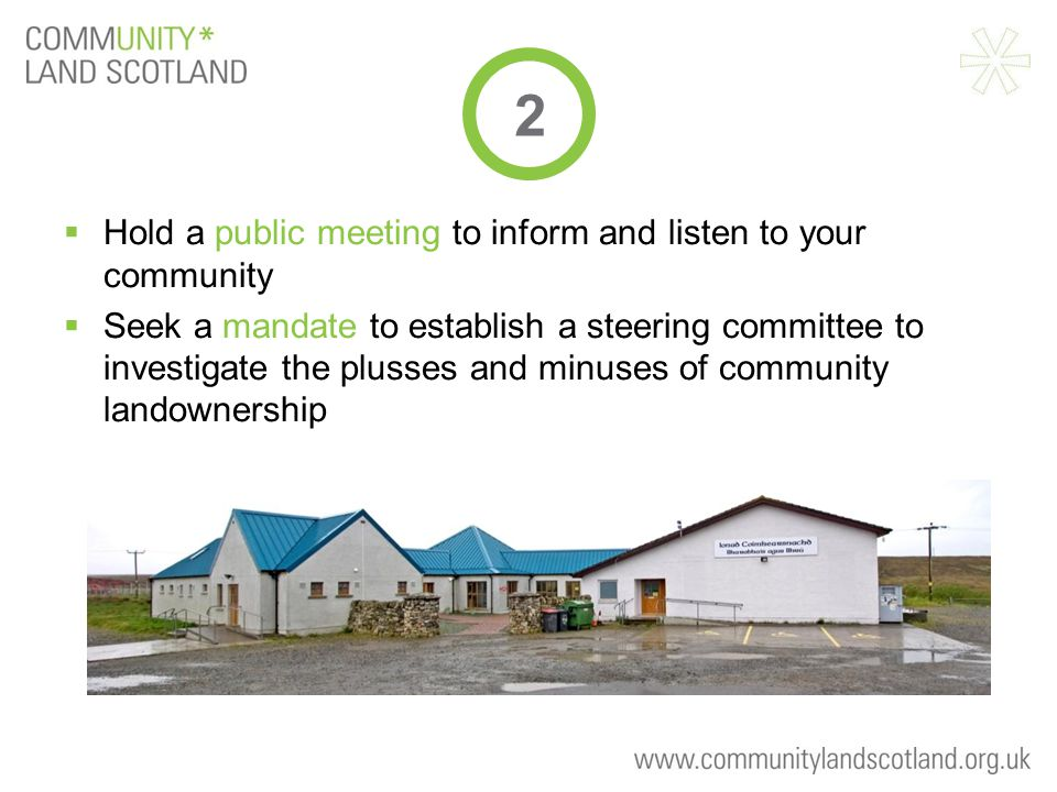  Hold a public meeting to inform and listen to your community  Seek a mandate to establish a steering committee to investigate the plusses and minuses of community landownership 2