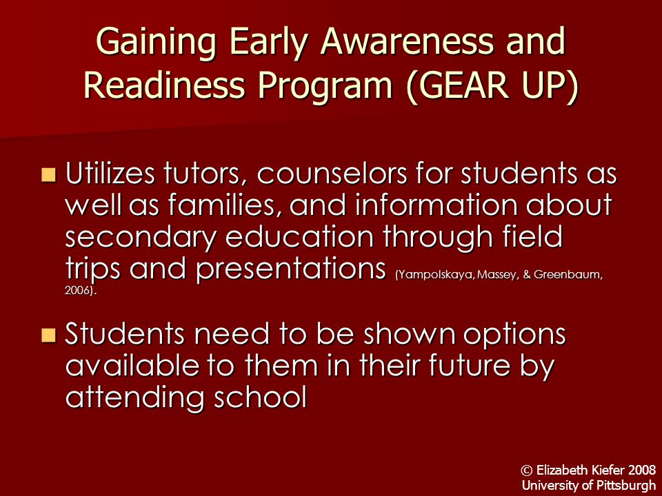 Gaining Early Awareness and Readiness Program (GEAR UP) Utilizes tutors, counselors for students as well as families, and information about secondary education through field trips and presentations (Yampolskaya, Massey, & Greenbaum, 2006).