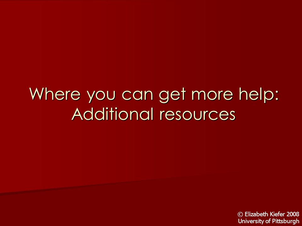 Where you can get more help: Additional resources © Elizabeth Kiefer 2008 University of Pittsburgh