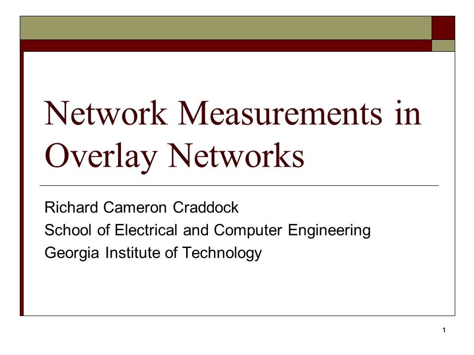 1 Network Measurements in Overlay Networks Richard Cameron Craddock School of Electrical and Computer Engineering Georgia Institute of Technology