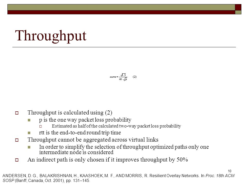 10 Throughput  Throughput is calculated using (2) p is the one way packet loss probability  Estimated as half of the calculated two-way packet loss probability rtt is the end-to-end round trip time  Throughput cannot be aggregated across virtual links In order to simplify the selection of throughput optimized paths only one intermediate node is considered  An indirect path is only chosen if it improves throughput by 50% ANDERSEN, D.