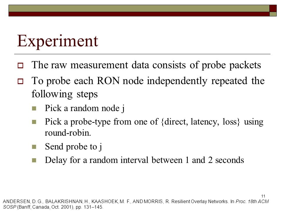 11 Experiment  The raw measurement data consists of probe packets  To probe each RON node independently repeated the following steps Pick a random node j Pick a probe-type from one of {direct, latency, loss} using round-robin.