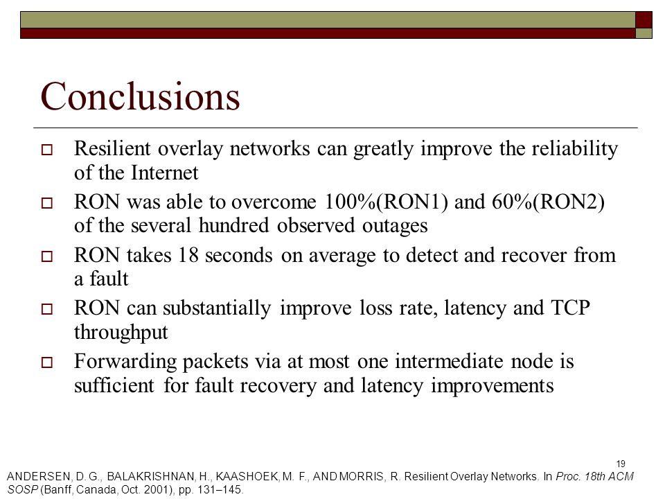 19 Conclusions  Resilient overlay networks can greatly improve the reliability of the Internet  RON was able to overcome 100%(RON1) and 60%(RON2) of the several hundred observed outages  RON takes 18 seconds on average to detect and recover from a fault  RON can substantially improve loss rate, latency and TCP throughput  Forwarding packets via at most one intermediate node is sufficient for fault recovery and latency improvements ANDERSEN, D.