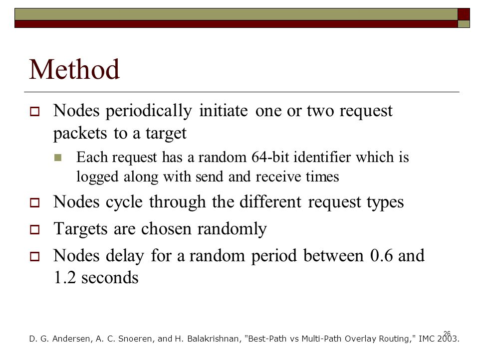 26 Method  Nodes periodically initiate one or two request packets to a target Each request has a random 64-bit identifier which is logged along with send and receive times  Nodes cycle through the different request types  Targets are chosen randomly  Nodes delay for a random period between 0.6 and 1.2 seconds D.